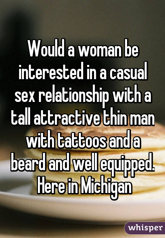 Would a woman be interested in a casual sex relationship with a tall attractive thin man with tattoos and a beard and well equipped.  Here in Michigan