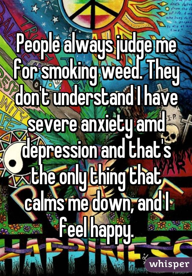 People always judge me for smoking weed. They don't understand I have severe anxiety amd depression and that's the only thing that calms me down, and I feel happy.