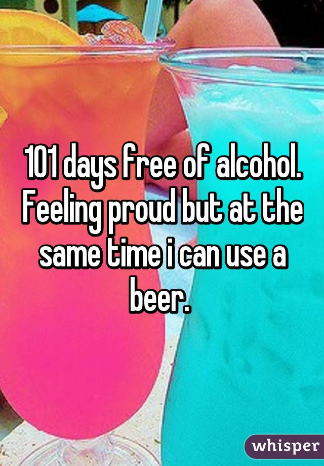 101 days free of alcohol. Feeling proud but at the same time i can use a beer.