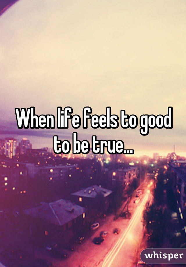 When life feels to good to be true...