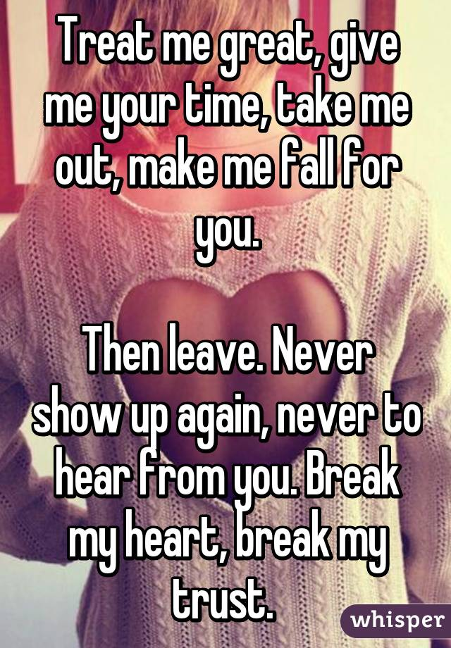 Treat me great, give me your time, take me out, make me fall for you.  Then leave. Never show up again, never to hear from you. Break my heart, break my trust.
