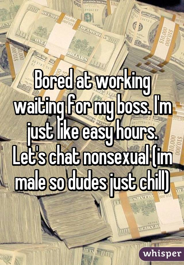 Bored at working waiting for my boss. I'm just like easy hours. Let's chat nonsexual (im male so dudes just chill)