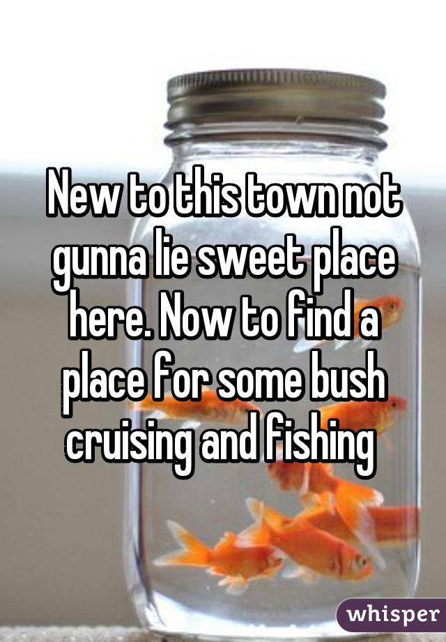 New to this town not gunna lie sweet place here. Now to find a place for some bush cruising and fishing