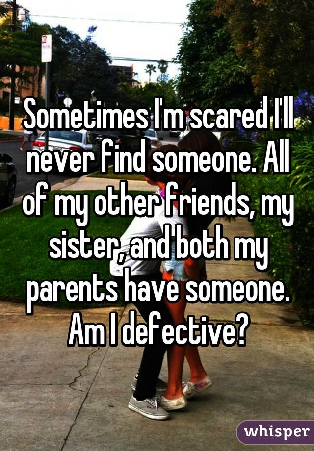 Sometimes I'm scared I'll never find someone. All of my other friends, my sister, and both my parents have someone. Am I defective?