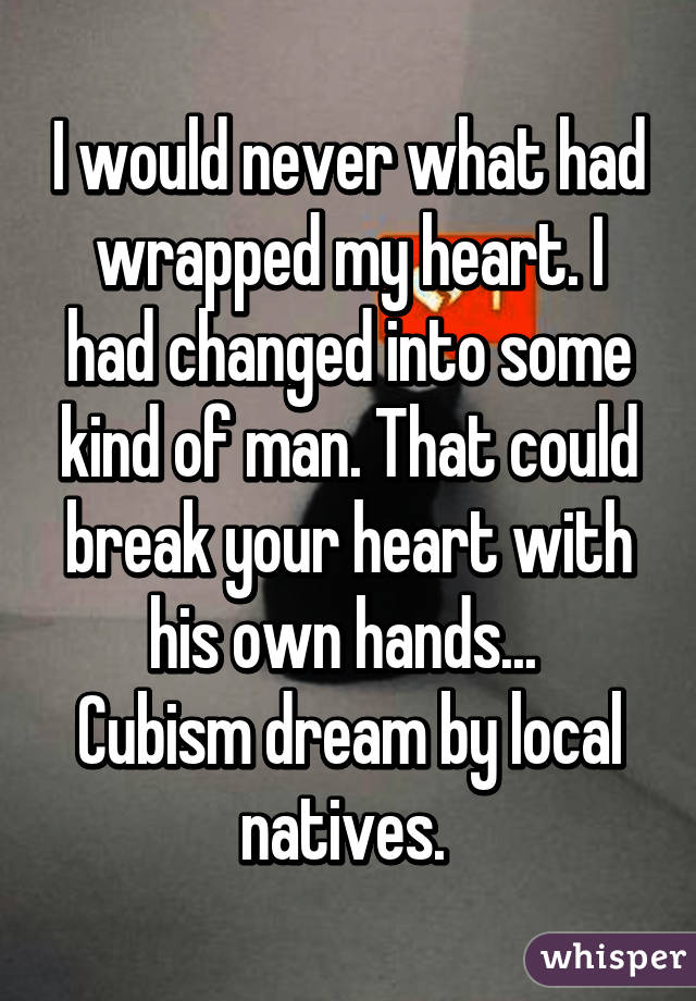 I would never what had wrapped my heart. I had changed into some kind of man. That could break your heart with his own hands...  Cubism dream by local natives.