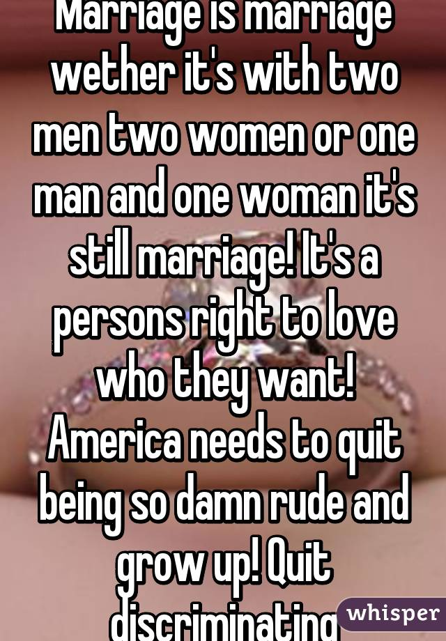 Marriage is marriage wether it's with two men two women or one man and one woman it's still marriage! It's a persons right to love who they want! America needs to quit being so damn rude and grow up! Quit discriminating