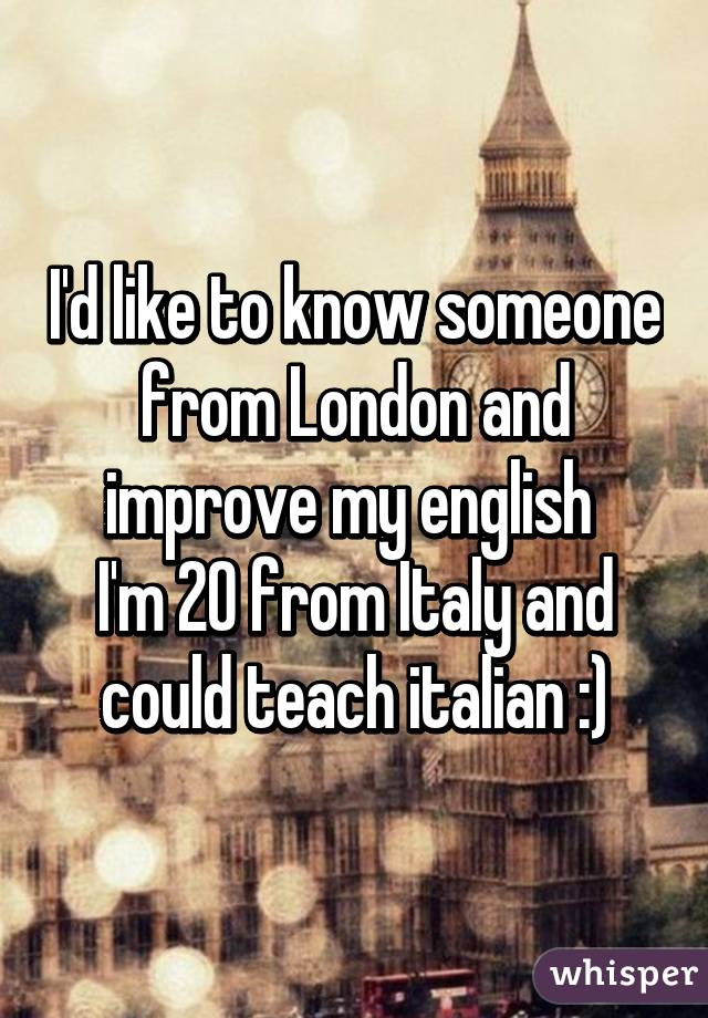 I'd like to know someone from London and improve my english  I'm 20 from Italy and could teach italian :)