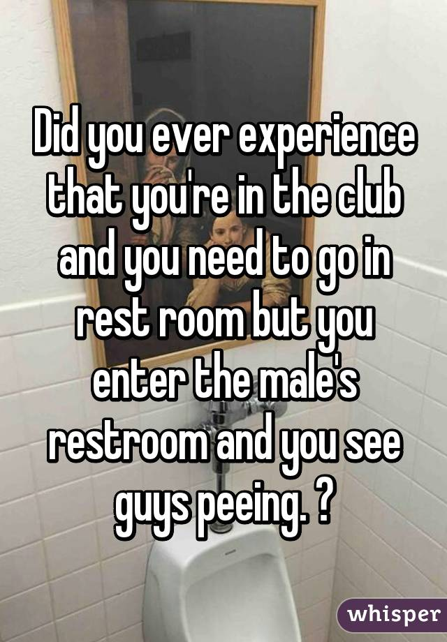 Did you ever experience that you're in the club and you need to go in rest room but you enter the male's restroom and you see guys peeing. 😂