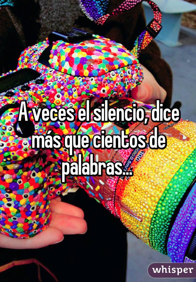 A veces el silencio, dice más que cientos de palabras...