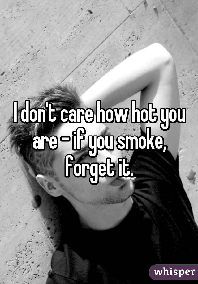 I don't care how hot you are - if you smoke, forget it.