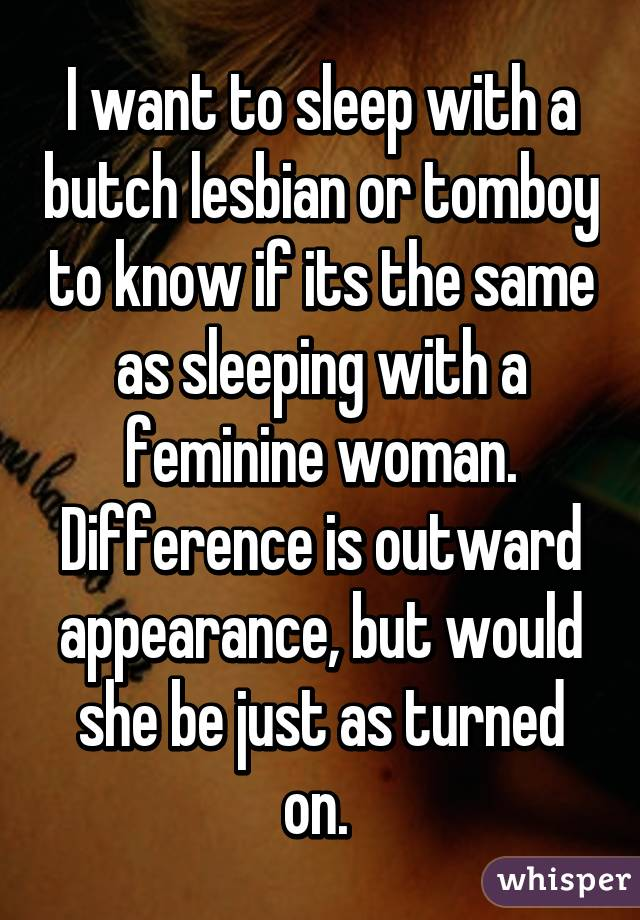 I want to sleep with a butch lesbian or tomboy to know if its the same as sleeping with a feminine woman. Difference is outward appearance, but would she be just as turned on.