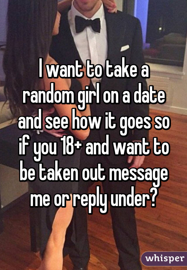 I want to take a random girl on a date and see how it goes so if you 18+ and want to be taken out message me or reply under😉