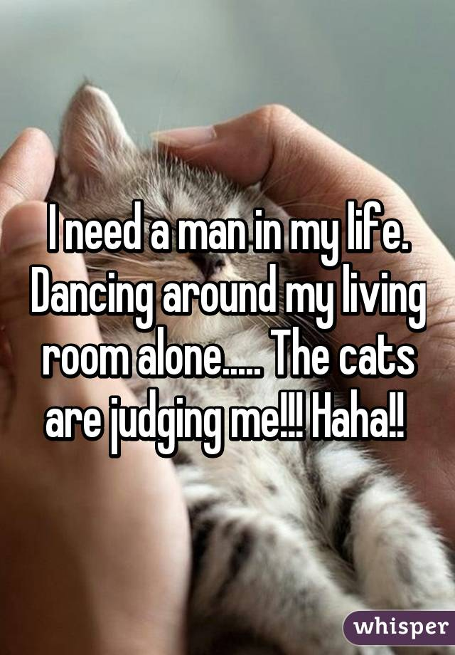 I need a man in my life. Dancing around my living room alone..... The cats are judging me!!! Haha!!