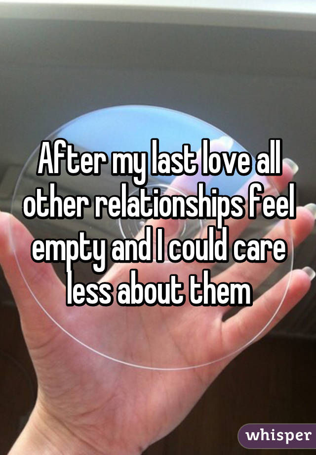 After my last love all other relationships feel empty and I could care less about them