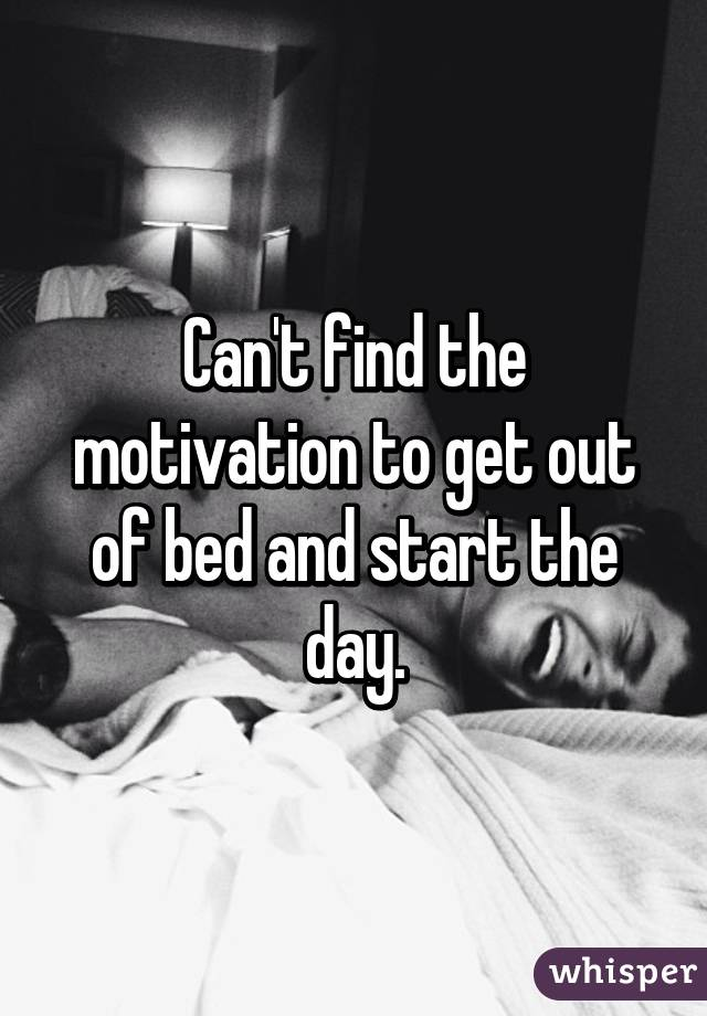 Can't find the motivation to get out of bed and start the day.