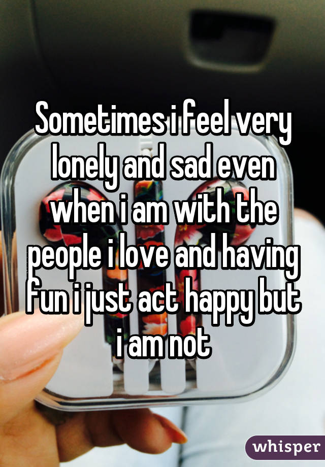 Sometimes i feel very lonely and sad even when i am with the people i love and having fun i just act happy but i am not