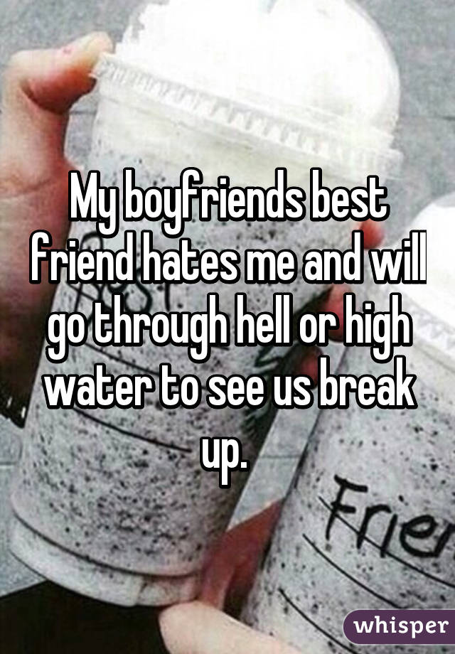My boyfriends best friend hates me and will go through hell or high water to see us break up.