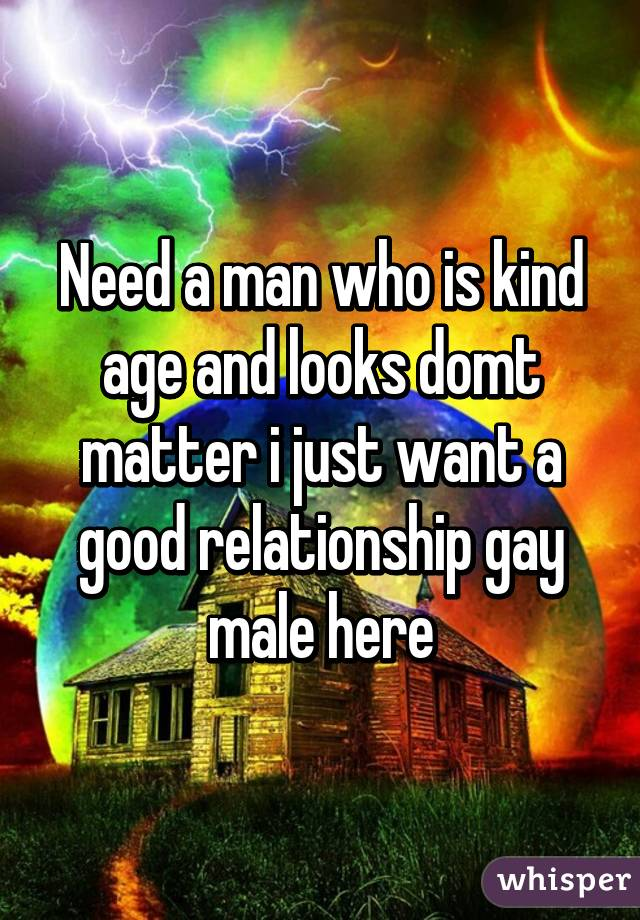 Need a man who is kind age and looks domt matter i just want a good relationship gay male here