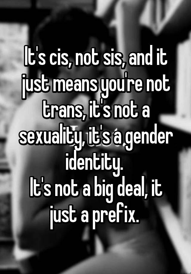 It's cis, not sis, and it just means you're not trans, it's