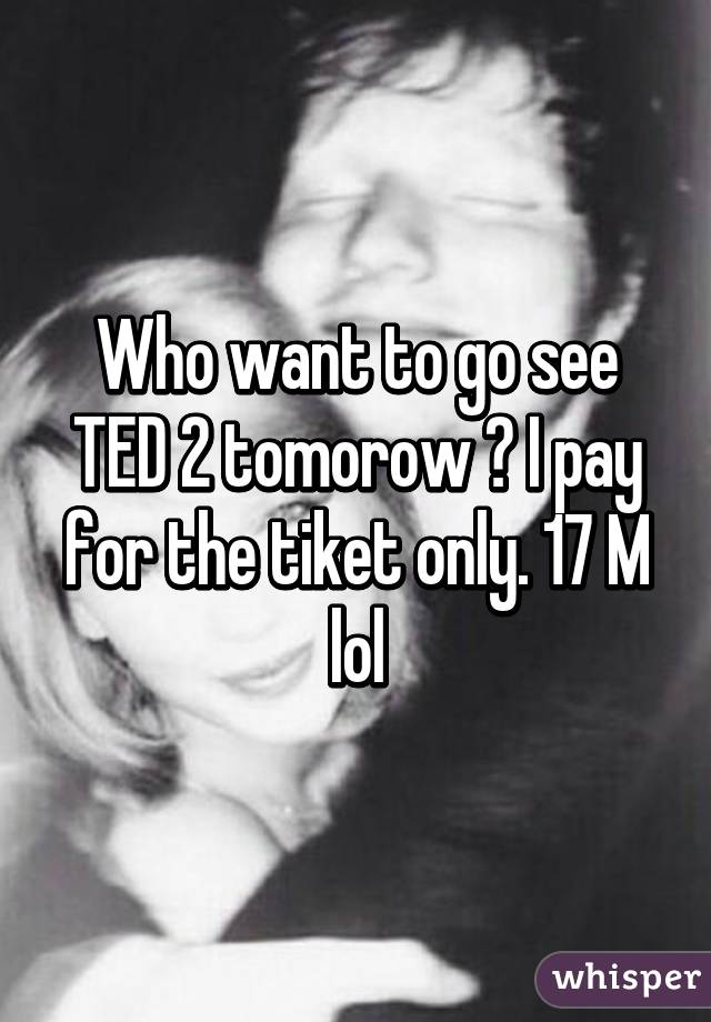 Who want to go see TED 2 tomorow ? I pay for the tiket only. 17 M lol
