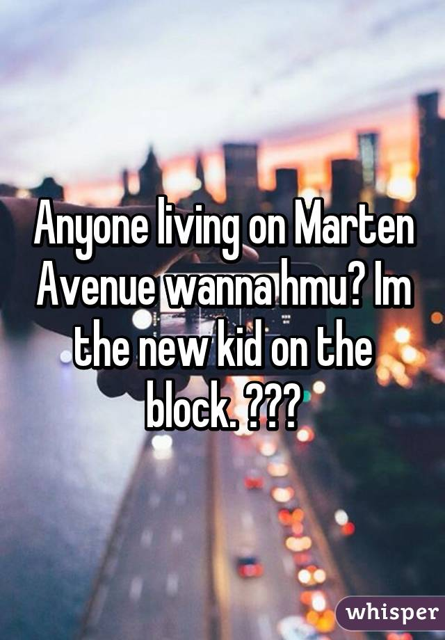 Anyone living on Marten Avenue wanna hmu? Im the new kid on the block. 😂😁😆