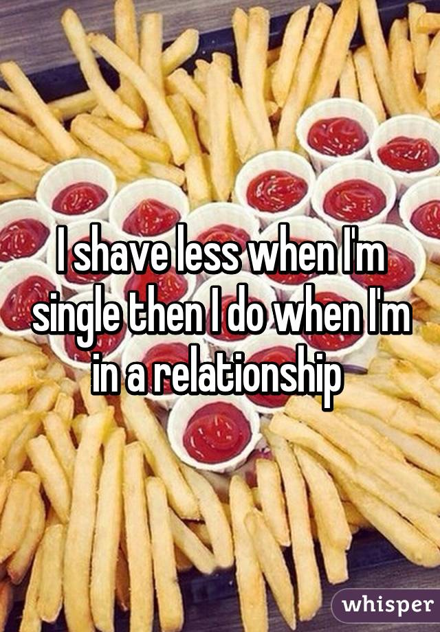 I shave less when I'm single then I do when I'm in a relationship
