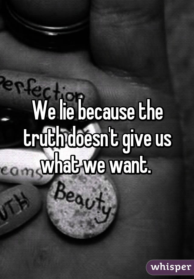 We lie because the truth doesn't give us what we want.