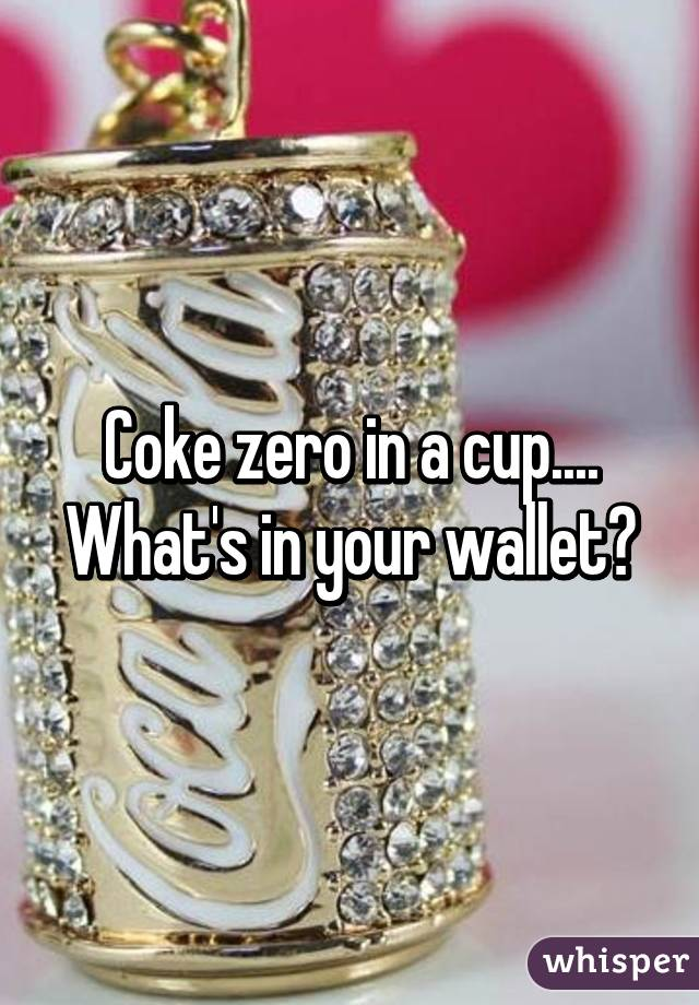 Coke zero in a cup.... What's in your wallet?