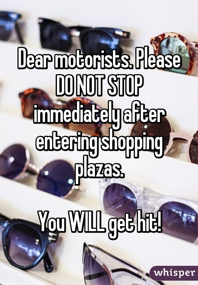 Dear motorists. Please DO NOT STOP immediately after entering shopping plazas.  You WILL get hit!