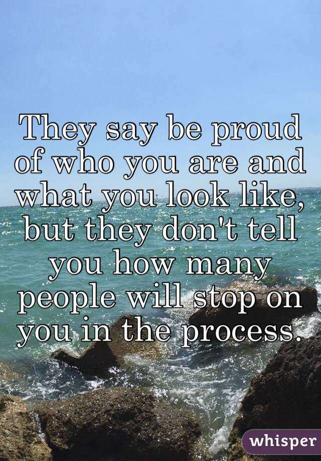 They say be proud of who you are and what you look like, but they don't tell you how many people will stop on you in the process.