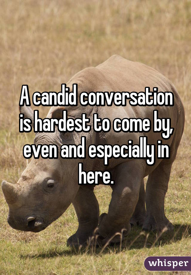 A candid conversation is hardest to come by, even and especially in here.