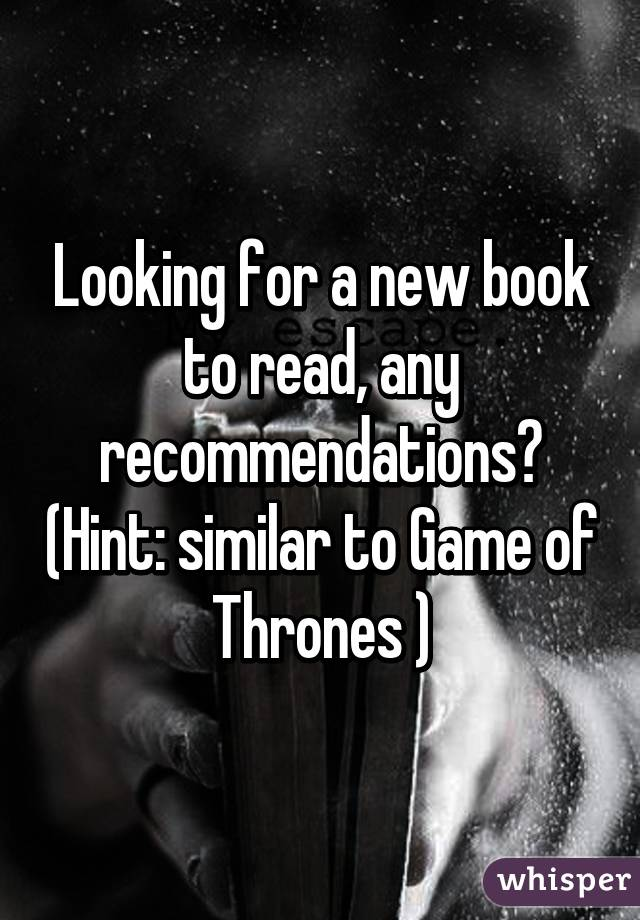 Looking for a new book to read, any recommendations? (Hint: similar to Game of Thrones )