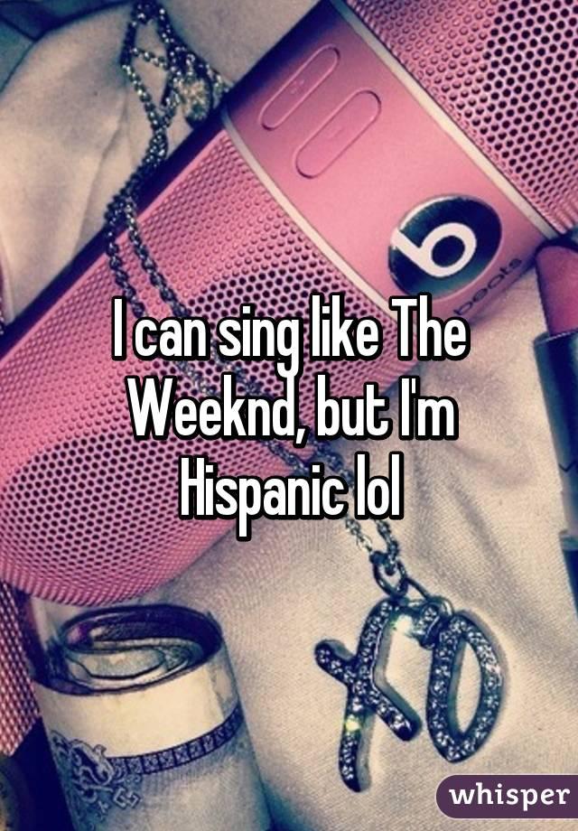 I can sing like The Weeknd, but I'm Hispanic lol