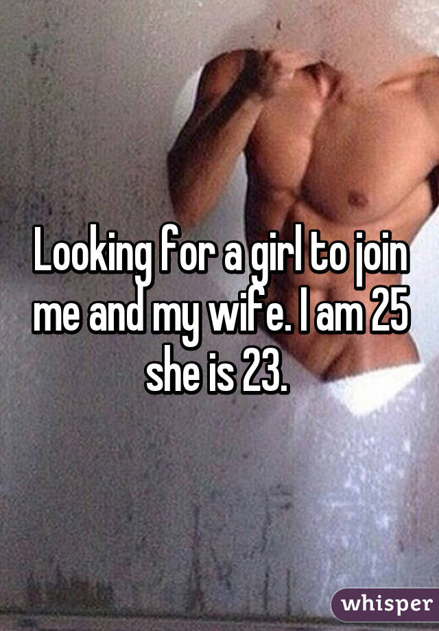 Looking for a girl to join me and my wife. I am 25 she is 23.