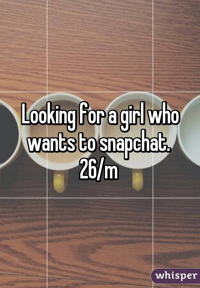 Looking for a girl who wants to snapchat.  26/m