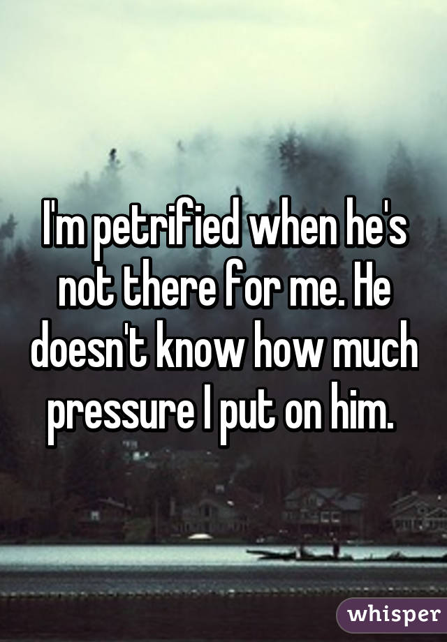 I'm petrified when he's not there for me. He doesn't know how much pressure I put on him.
