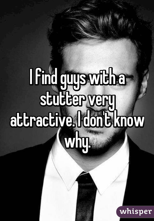 I find guys with a stutter very attractive. I don't know why.