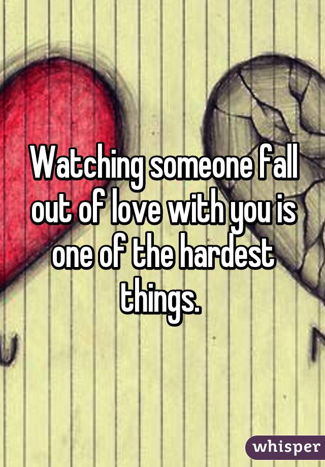 Watching someone fall out of love with you is one of the hardest things.