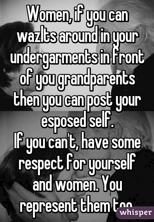 Women, if you can wazlts around in your undergarments in front of you grandparents then you can post your esposed self. If you can't, have some respect for yourself and women. You represent them too.