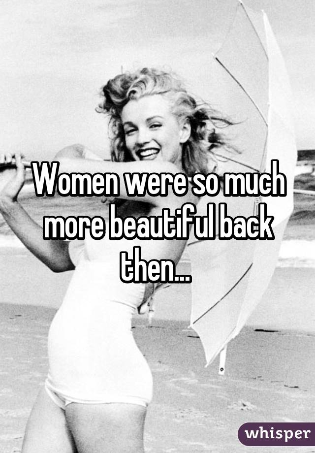 Women were so much more beautiful back then...