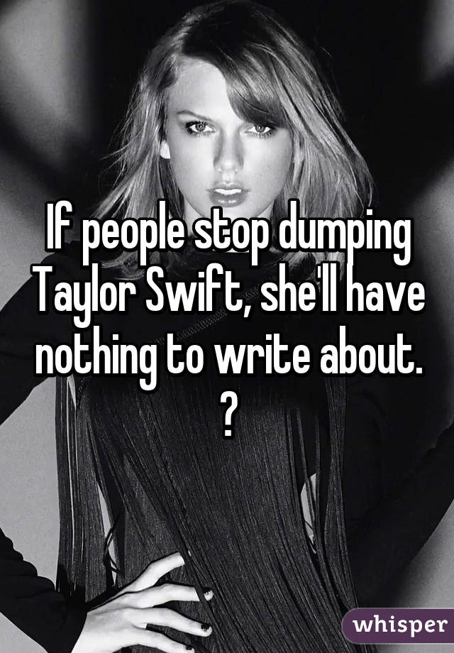 If people stop dumping Taylor Swift, she'll have nothing to write about. 😱