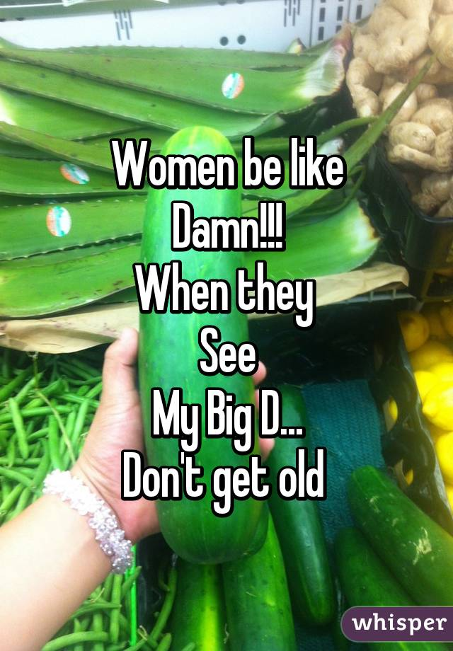 Women be like Damn!!! When they  See My Big D... Don't get old
