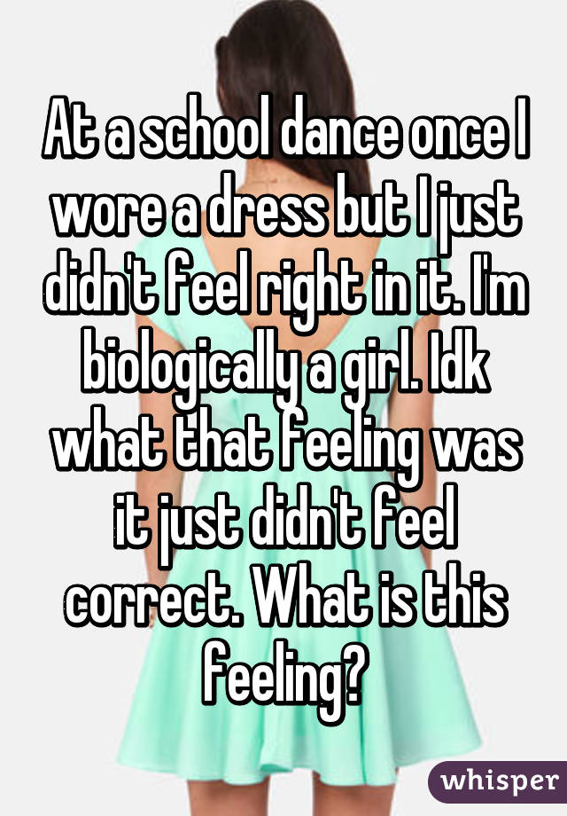 At a school dance once I wore a dress but I just didn't feel right in it. I'm biologically a girl. Idk what that feeling was it just didn't feel correct. What is this feeling?