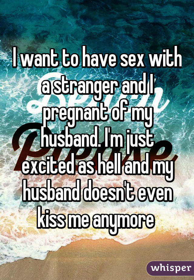 I want to have sex with a stranger and I pregnant of my husband. I'm just excited as hell and my husband doesn't even kiss me anymore