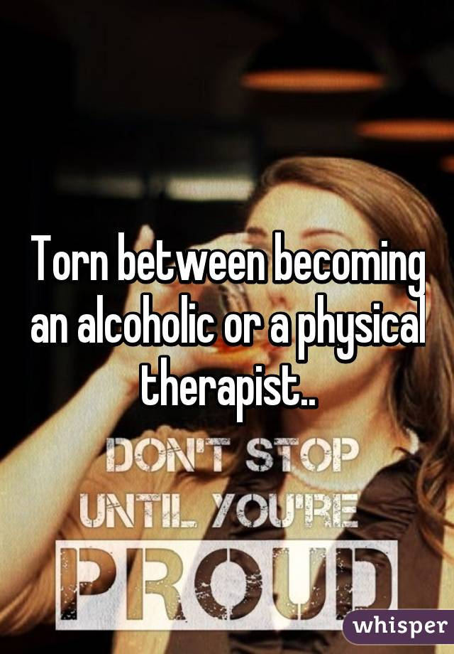 Torn between becoming an alcoholic or a physical therapist..