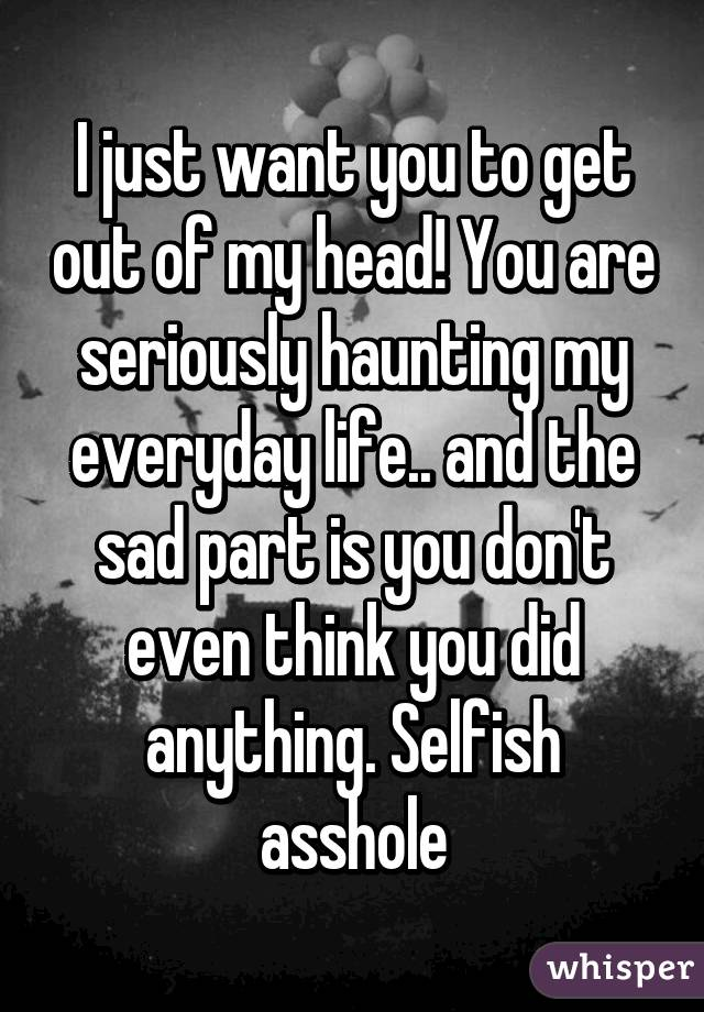I just want you to get out of my head! You are seriously haunting my everyday life.. and the sad part is you don't even think you did anything. Selfish asshole