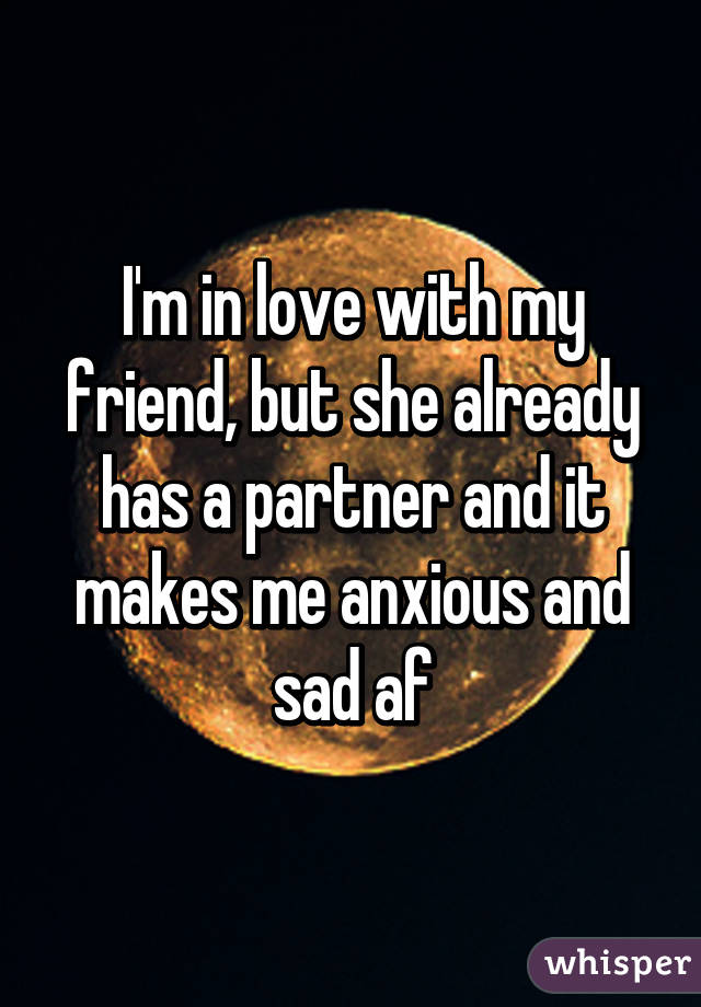I'm in love with my friend, but she already has a partner and it makes me anxious and sad af