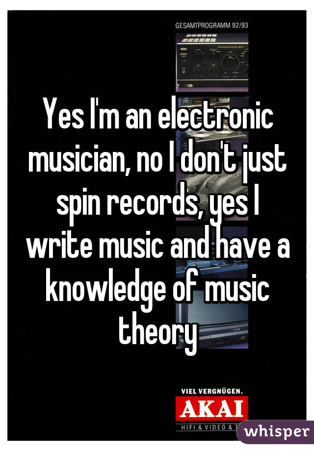 Yes I'm an electronic musician, no I don't just spin records, yes I write music and have a knowledge of music theory