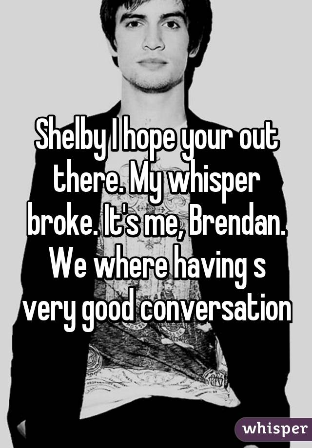 Shelby I hope your out there. My whisper broke. It's me, Brendan. We where having s very good conversation