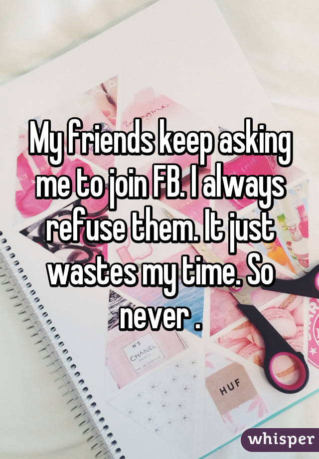 My friends keep asking me to join FB. I always refuse them. It just wastes my time. So never .